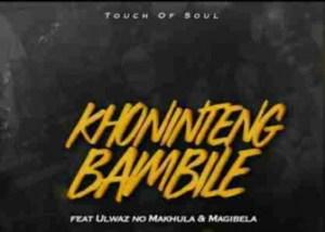 Touch of Soul - Khonintengbambile Ft. ULwaz no Makhula & Magibela